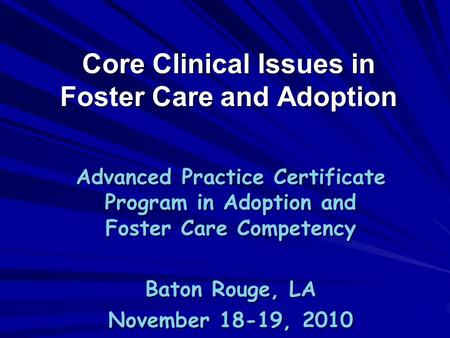 Core Clinical Issues in Foster Care and Adoption Advanced Practice Certificate Program in Adoption and Foster Care Competency Baton Rouge, LA November.