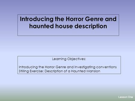 Lesson One Introducing the Horror Genre and haunted house description Learning Objectives: Introducing the Horror Genre and investigating conventions.