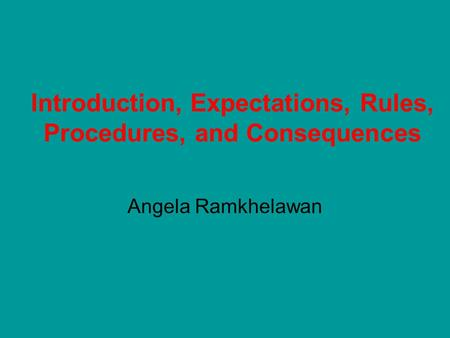 Introduction, Expectations, Rules, Procedures, and Consequences Angela Ramkhelawan.