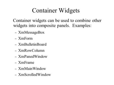 Container Widgets Container widgets can be used to combine other widgets into composite panels. Examples: – XmMessageBox – XmForm – XmBulletinBoard – XmRowColumn.