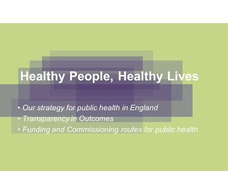 Healthy People, Healthy Lives Our strategy for public health in England Transparency in Outcomes Funding and Commissioning routes for public health.