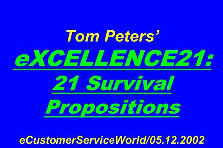 Tom Peters' eXCELLENCE21: 21 Survival Propositions eCustomerServiceWorld/05.12.2002.