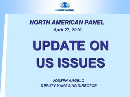 NORTH AMERICAN PANEL NORTH AMERICAN PANEL April 27, 2010 UPDATE ON US ISSUES UPDATE ON US ISSUES JOSEPH ANGELO DEPUTY MANAGING DIRECTOR.
