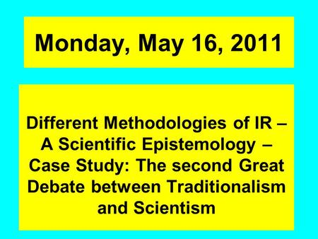 Monday, May 16, 2011 Different Methodologies of IR – A Scientific Epistemology – Case Study: The second Great Debate between Traditionalism and Scientism.