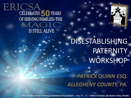 DISESTABLISHING PATERNITY WORKSHOP PATRICK QUINN ESQ. ALLEGHENY COUNTY, PA. ERICSA 50 th Annual Training Conference & Exposition ▪ May 19 – 23 ▪ Hilton.