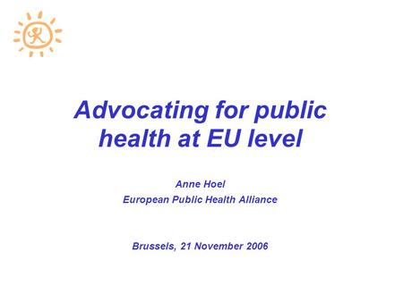 Advocating for public health at EU level Anne Hoel European Public Health Alliance Brussels, 21 November 2006.