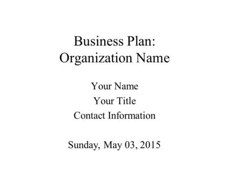 Business Plan: Organization Name Your Name Your Title Contact Information Sunday, May 03, 2015.