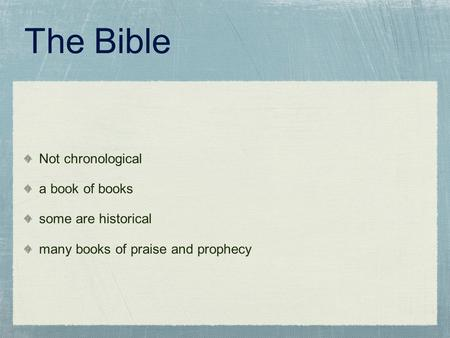 The Bible Not chronological a book of books some are historical many books of praise and prophecy.
