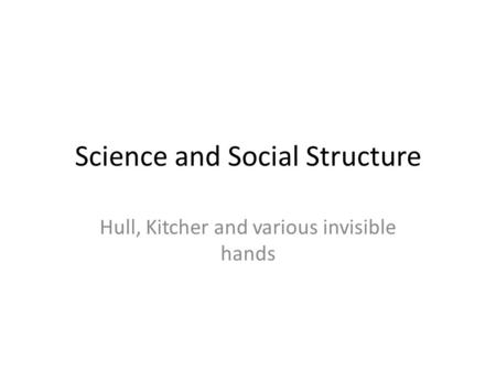 Science and Social Structure Hull, Kitcher and various invisible hands.