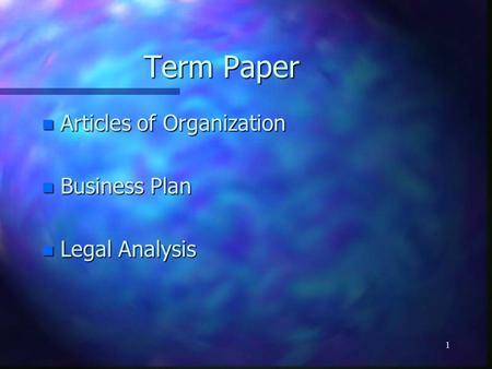 1 Term Paper n Articles of Organization n Business Plan n Legal Analysis.