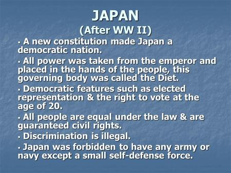 JAPAN (After WW II)  A new constitution made Japan a democratic nation.  All power was taken from the emperor and placed in the hands of the people,