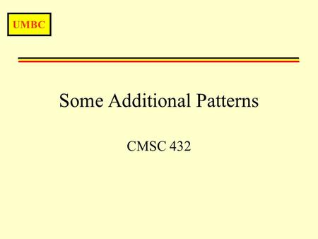 UMBC Some Additional Patterns CMSC 432. UMBC More Patterns2 Introduction Over the next few lectures we'll have an introduction to a number of patterns.