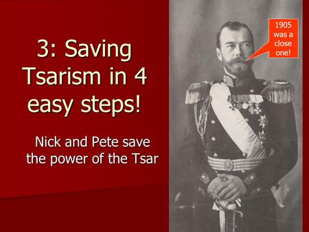 3: Saving Tsarism in 4 easy steps! Nick and Pete save the power of the Tsar 1905 was a close one!