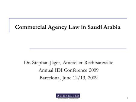 Amereller Rechtsanwälte 1 Commercial Agency Law in Saudi Arabia Dr. Stephan Jäger, Amereller Rechtsanwälte Annual IDI Conference 2009 Barcelona, June 12/13,