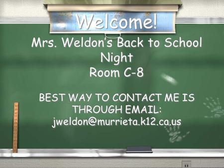 Welcome! Mrs. Weldon's Back to School Night Room C-8 BEST WAY TO CONTACT ME IS THROUGH   Mrs. Weldon's Back to School Night.