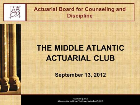Copyright © 2012 A Presentation by Michael Toothman, September 13, 2012 Actuarial Board for Counseling and Discipline THE MIDDLE ATLANTIC ACTUARIAL CLUB.