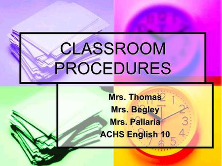 CLASSROOM PROCEDURES Mrs. Thomas Mrs. Begley Mrs. Pallaria ACHS English 10.