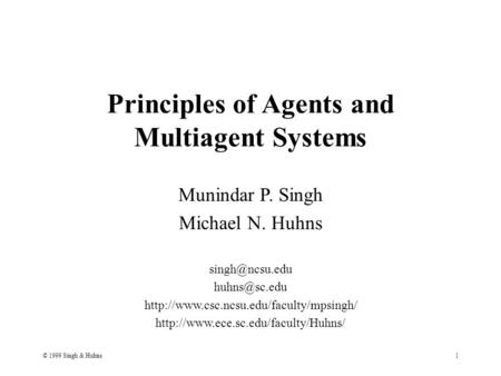 © 1999 Singh & Huhns1 Principles of Agents <strong>and</strong> Multiagent Systems Munindar P. Singh Michael N. Huhns