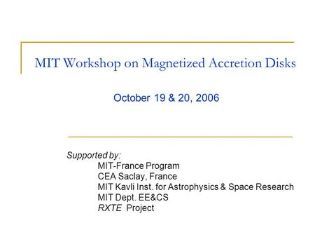 MIT Workshop on Magnetized Accretion Disks Supported by: MIT-France Program CEA Saclay, France MIT Kavli Inst. for Astrophysics & Space Research MIT Dept.
