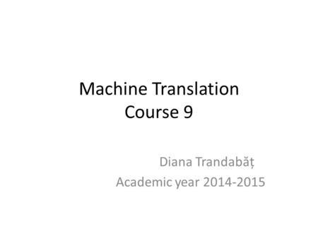 Machine Translation Course 9 Diana Trandab ă ț Academic year 2014-2015.