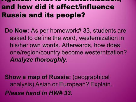 Agenda: What is Westernization, and how did it affect/influence Russia and its people? Do Now: As per homework# 33, students are asked to define the word,