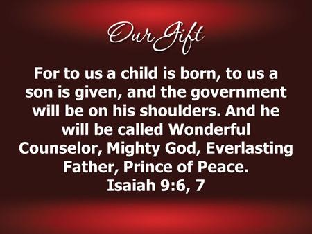 For to us a child is born, to us a son is given, and the government will be on his shoulders. And he will be called Wonderful Counselor, Mighty God, Everlasting.