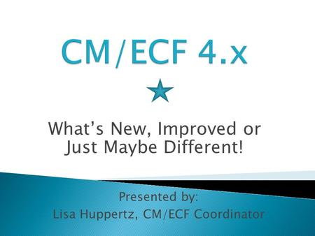 What's New, Improved or Just Maybe Different! Presented by: Lisa Huppertz, CM/ECF Coordinator.