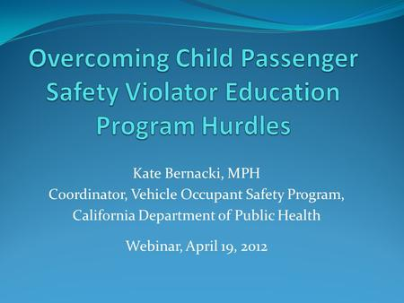 Kate Bernacki, MPH Coordinator, Vehicle Occupant Safety Program, California Department of Public Health Webinar, April 19, 2012.