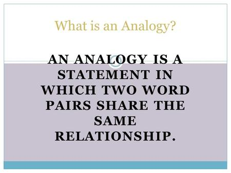 What is an Analogy? An analogy is a statement in which two word pairs share the same relationship.