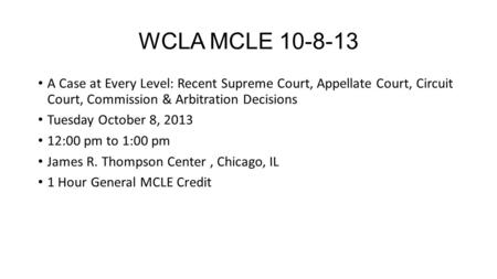 WCLA MCLE 10-8-13 A Case at Every Level: Recent Supreme Court, Appellate Court, Circuit Court, Commission & Arbitration Decisions Tuesday October 8, 2013.