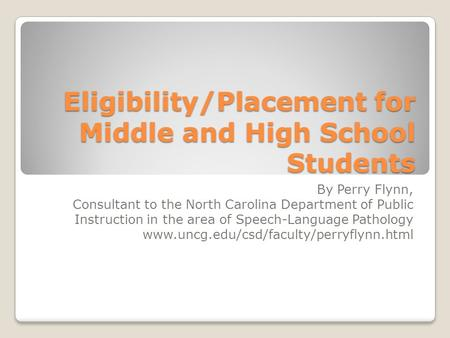 Eligibility/Placement for Middle and High School Students By Perry Flynn, Consultant to the North Carolina Department of Public Instruction in the area.