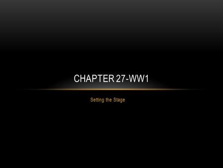Setting the Stage CHAPTER 27-WW1. WORLD WAR 1 Meaning Great War War to End all Wars Began in Europe in 1914 and lasted until 1918.