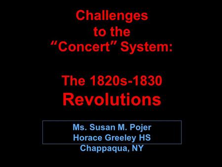 "Challenges to the ""Concert"" System: The 1820s-1830 Revolutions Ms. Susan M. Pojer Horace Greeley HS Chappaqua, NY."