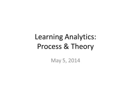 Learning Analytics: Process & Theory May 5, 2014.