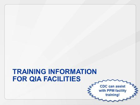 TRAINING INFORMATION FOR QIA FACILITIES CDC can assist with PPM facility training!