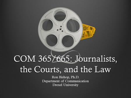 COM 365/665: Journalists, the Courts, and the Law Ron Bishop, Ph.D. Department of Communication Drexel University.