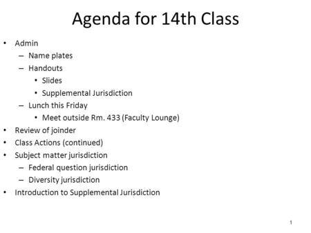 1 Agenda for 14th Class Admin – Name plates – Handouts Slides Supplemental Jurisdiction – Lunch this Friday Meet outside Rm. 433 (Faculty Lounge) Review.