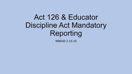 Act 126 & Educator Discipline Act Mandatory Reporting WBASD 2-13-15.