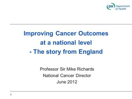 Improving Cancer Outcomes at a national level - The story from England Professor Sir Mike Richards National Cancer Director June 2012 1.