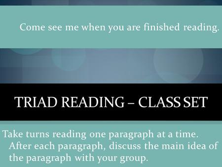 TRIAD READING – CLASS SET Take turns reading one paragraph at a time. After each paragraph, discuss the main idea of the paragraph with your group. Come.