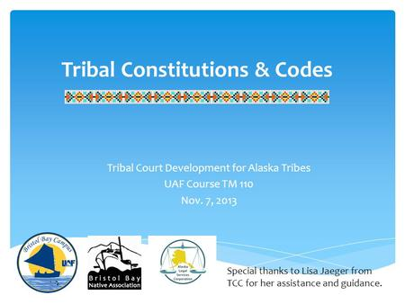 Tribal Constitutions & Codes Tribal Court Development for Alaska Tribes UAF Course TM 110 Nov. 7, 2013 Special thanks to Lisa Jaeger from TCC for her assistance.
