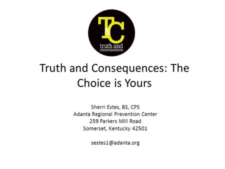 Truth and Consequences: The Choice is Yours Sherri Estes, BS, CPS Adanta Regional Prevention Center 259 Parkers Mill Road Somerset, Kentucky 42501