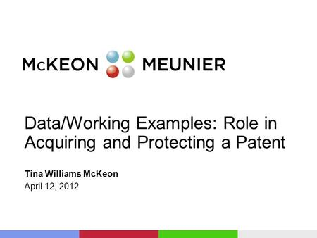 Data/Working Examples: Role in Acquiring and Protecting a Patent Tina Williams McKeon April 12, 2012.