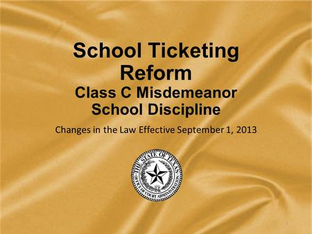 School Ticketing Reform Class C Misdemeanor School Discipline Changes in the Law Effective September 1, 2013 1.