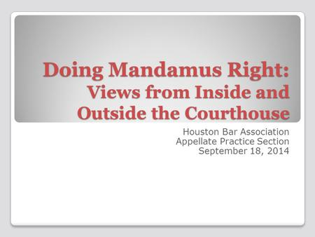 Doing Mandamus Right: Views from Inside and Outside the Courthouse Houston Bar Association Appellate Practice Section September 18, 2014.