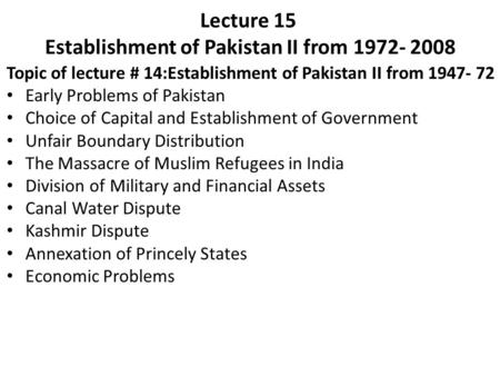 Lecture 15 Establishment of Pakistan II from 1972- 2008 Topic of lecture # 14:Establishment of Pakistan II from 1947- 72 Early Problems of Pakistan Choice.