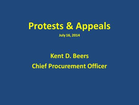 Protests & Appeals July 16, 2014 Kent D. Beers Chief Procurement Officer.