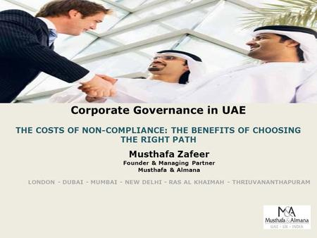 Corporate Governance in UAE THE COSTS OF NON-COMPLIANCE: THE BENEFITS OF CHOOSING THE RIGHT PATH Musthafa Zafeer Founder & Managing Partner Musthafa &