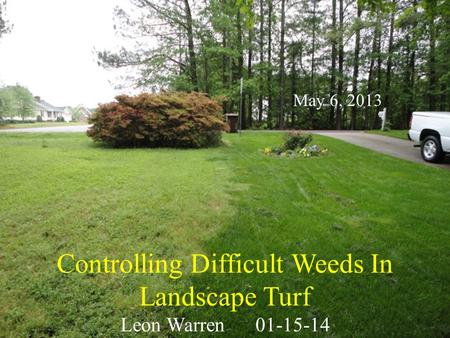 Controlling Difficult Weeds In Landscape Turf Leon Warren01-15-14 May 6, 2013.