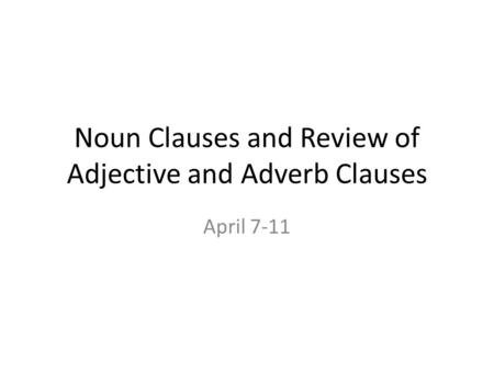 Noun Clauses and Review of Adjective and Adverb Clauses April 7-11.